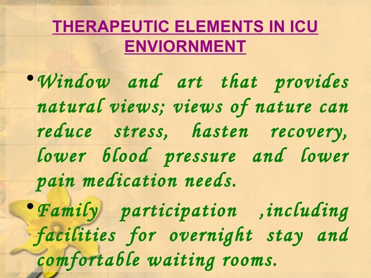 THERAPEUTIC ELEMENTS IN ICU ENVIORNMENT <ul><li>Window and art that provides natural views; views of nature can reduce str...