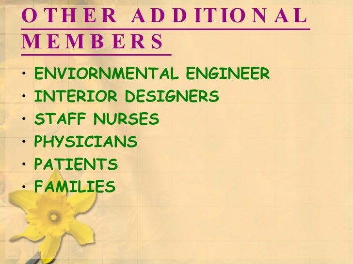 OTHER ADDITIONAL MEMBERS <ul><li>ENVIORNMENTAL ENGINEER </li></ul><ul><li>INTERIOR DESIGNERS </li></ul><ul><li>STAFF NURSE...