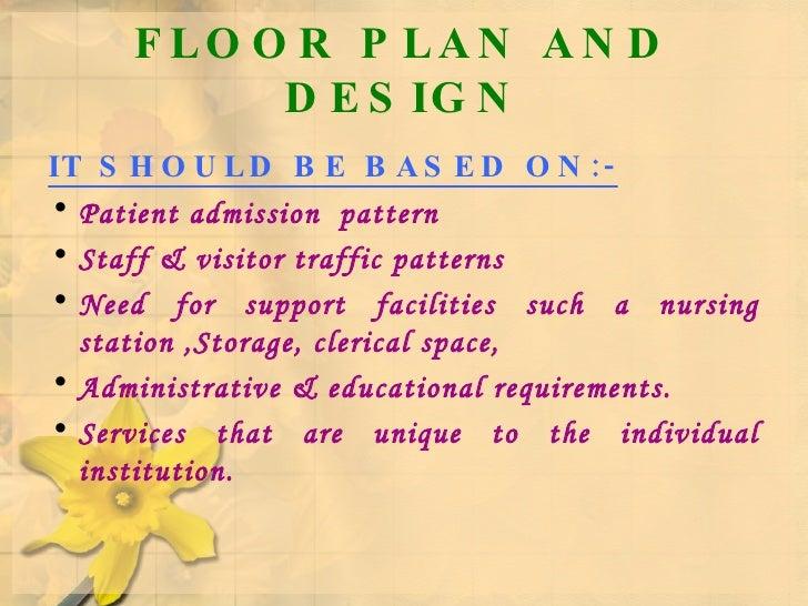 FLOOR PLAN AND DESIGN <ul><li>IT SHOULD BE BASED ON:- </li></ul><ul><li>Patient admission  pattern </li></ul><ul><li>Staff...