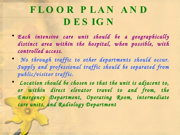 FLOOR PLAN AND DESIGN <ul><li>Each intensive care unit should be a geographically distinct area within the hospital, when ...