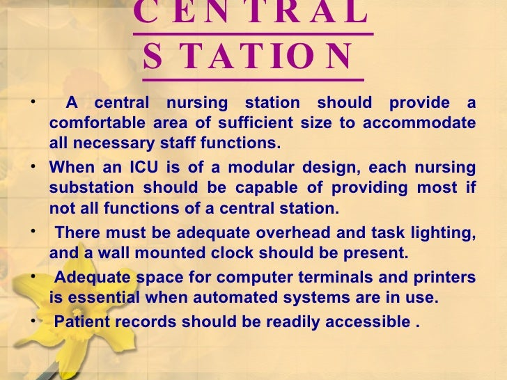 CENTRAL STATION <ul><li>A central nursing station should provide a comfortable area of sufficient size to accommodate all ...
