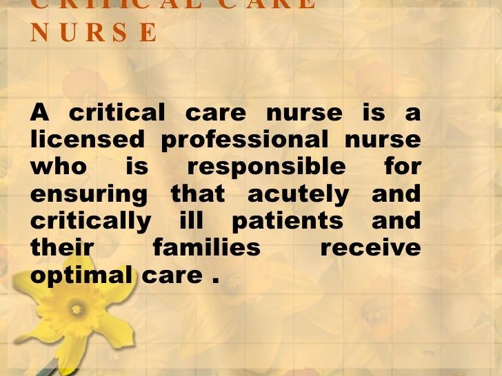 CRITICAL CARE NURSE A critical care nurse is a licensed professional nurse who is responsible for ensuring that acutely an...
