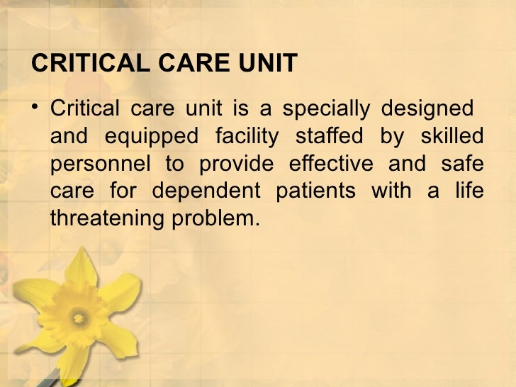 CRITICAL CARE UNIT <ul><li>Critical care unit is a specially designed  and equipped facility staffed by skilled personnel ...