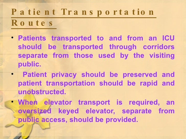Patient Transportation Routes   <ul><li>Patients transported to and from an ICU should be transported through corridors se...