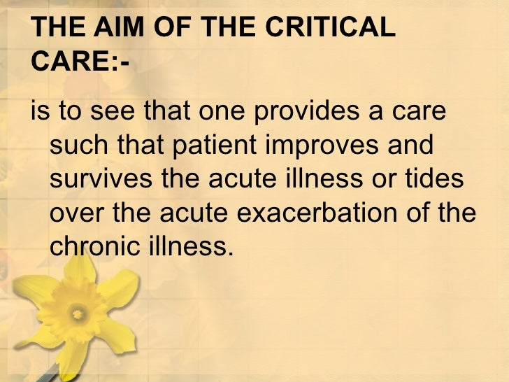 THE AIM OF THE CRITICAL CARE:- <ul><li>is to see that one provides a care such that patient improves and survives the acut...