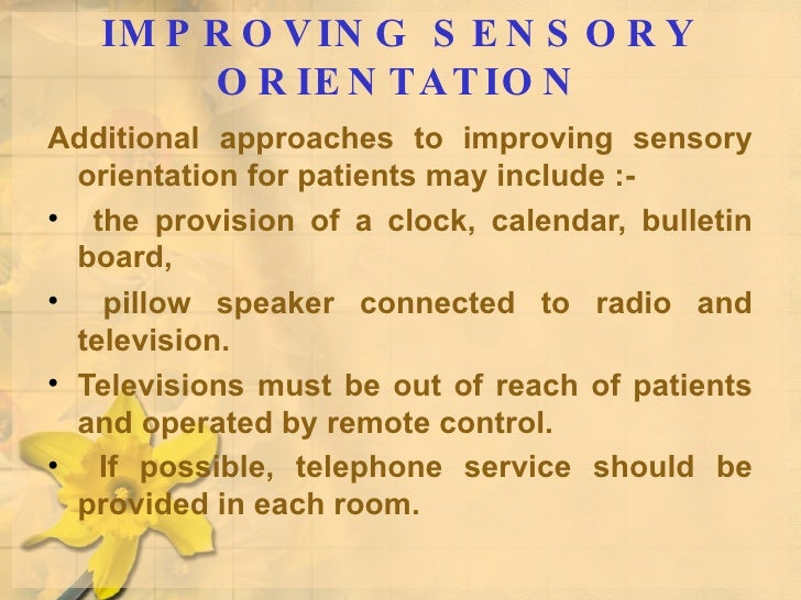 IMPROVING SENSORY ORIENTATION <ul><li>Additional approaches to improving sensory orientation for patients may include :- <...