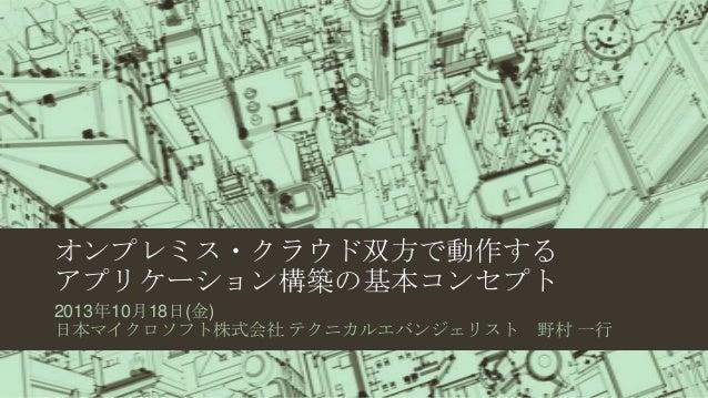 オンプレミス・クラウド双方で動作する アプリケーション構築の基本コンセプト 2013年10月18日(金) 日本マイクロソフト株式会社 テクニカルエバンジェリスト  野村 一行