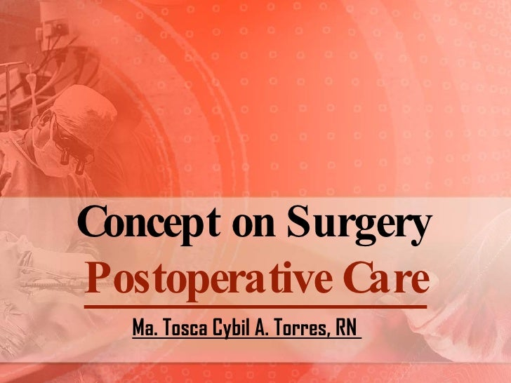 Concept on Surgery Postoperative Care Ma. Tosca Cybil A. Torres, RN