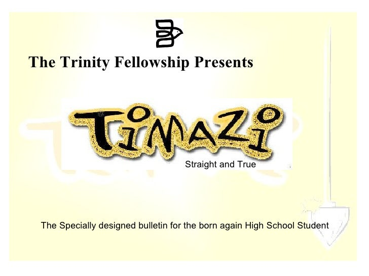 The Trinity Fellowship Presents  The Specially designed bulletin for the born again High School Student  Straight and True