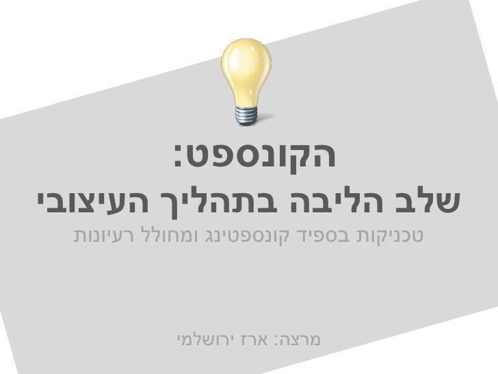 הקונספט:שלב הליבה בתהליך העיצובי  טכניקות בספיד קונספטינג ומחולל רעיונות             מרצה: ארז ירושלמי