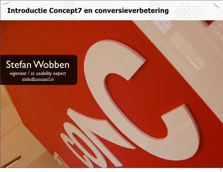 Introductie Concept7 en conversieverbetering     Stefan Wobben eigenaar / sr. usability expert       stefan@concept7.nl   ...