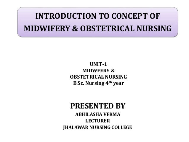 INTRODUCTION TO CONCEPT OF MIDWIFERY & OBSTETRICAL NURSING PRESENTED BY ABHILASHA VERMA LECTURER JHALAWAR NURSING COLLEGE ...