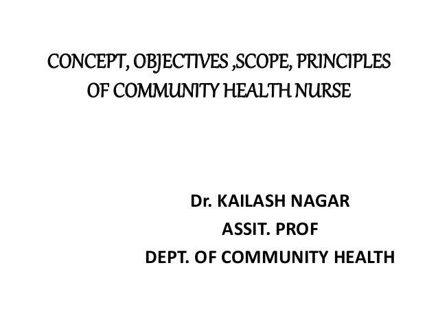 CONCEPT, OBJECTIVES ,SCOPE, PRINCIPLES OF COMMUNITY HEALTH NURSE Dr. KAILASH NAGAR ASSIT. PROF DEPT. OF COMMUNITY HEALTH