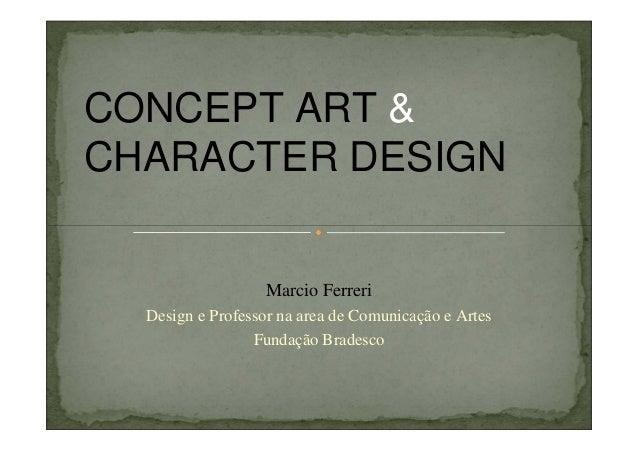 CONCEPT ART & CHARACTER DESIGN  Marcio Ferreri Design e Professor na area de Comunicação e Artes Fundação Bradesco