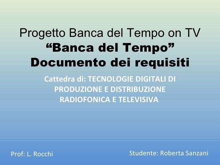"""Progetto Banca del Tempo on TV """"Banca del Tempo"""" Documento dei requisiti Cattedra di: TECNOLOGIE DIGITALI DI PRODUZIONE E ..."""