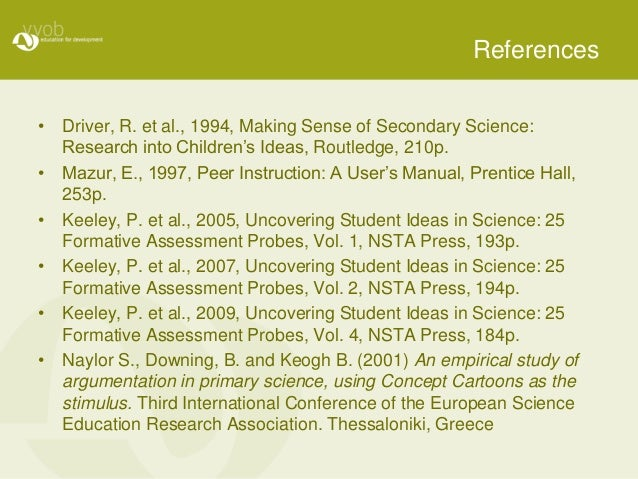 References • Driver, R. et al., 1994, Making Sense of Secondary Science: Research into Children's Ideas, Routledge, 210p. ...