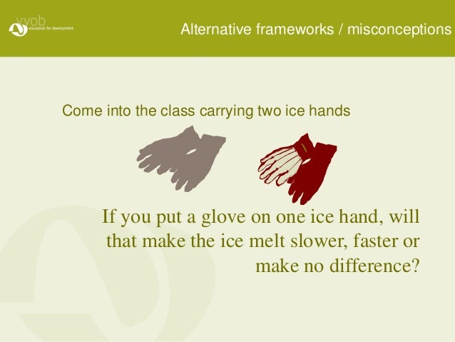 Come into the class carrying two ice hands If you put a glove on one ice hand, will that make the ice melt slower, faster ...