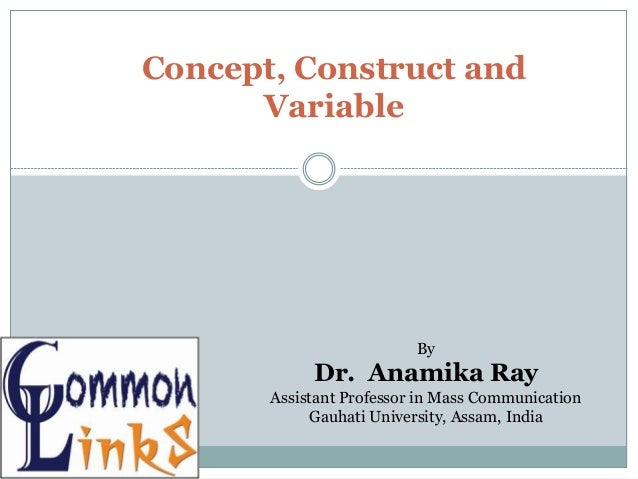 Concept, Construct and Variable By Dr. Anamika Ray Assistant Professor in Mass Communication Gauhati University, Assam, In...