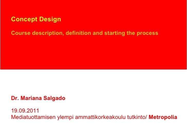 Concept Design Course description, definition and starting the process Dr. Mariana Salgado 19.09.2011 Mediatuottamisen yle...