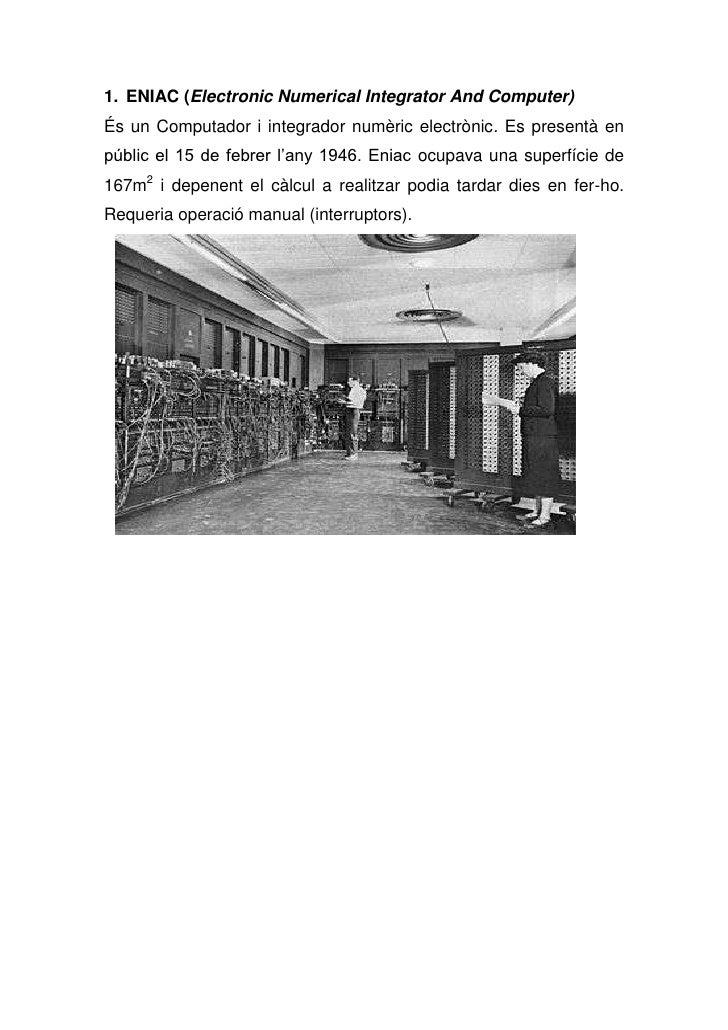 1. ENIAC (Electronic Numerical Integrator And Computer)És un Computador i integrador numèric electrònic. Es presentà enpúb...