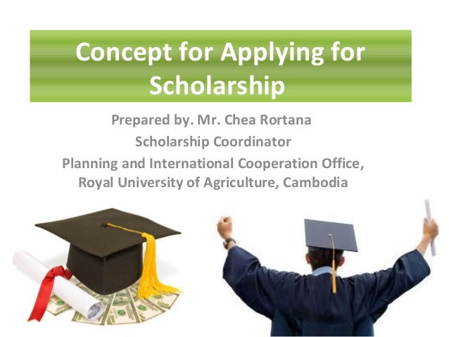 Concept for Applying for Scholarship Prepared by. Mr. Chea Rortana Scholarship Coordinator Planning and International Coop...