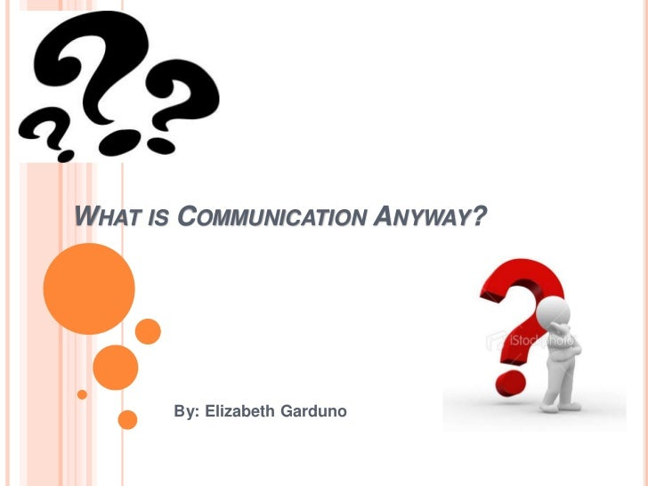 What is Communication Anyway?<br />By: Elizabeth Garduno<br />