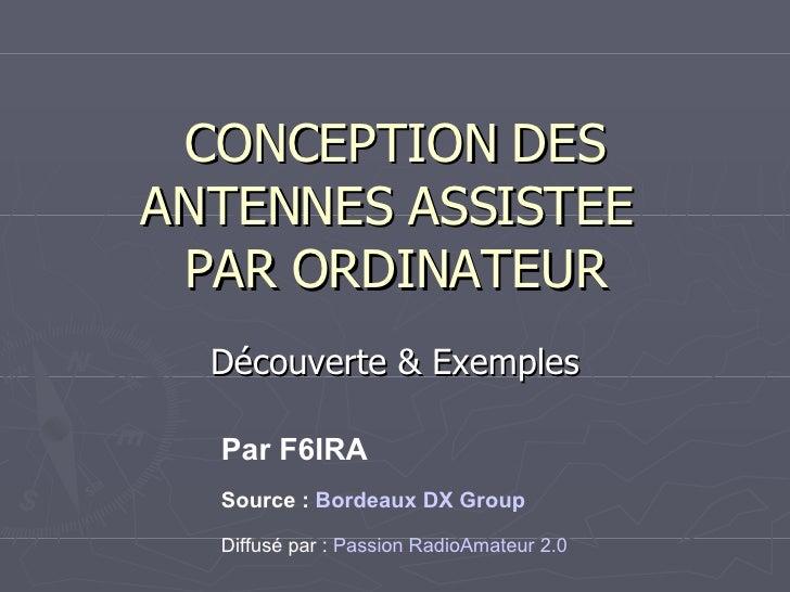 CONCEPTION DES ANTENNES ASSISTEE  PAR ORDINATEUR Découverte & Exemples Par F6IRA Source :  Bordeaux DX Group Diffusé par :...