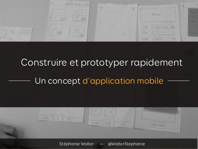 Construire et prototyper rapidement Un concept d'application mobile Stéphanie Walter — @WalterStephanie