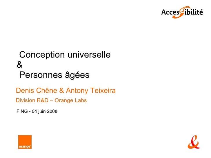 Conception universelle  & Personnes âgées  Denis Chêne & Antony Teixeira Division R&D – Orange Labs FING - 04 juin 2008