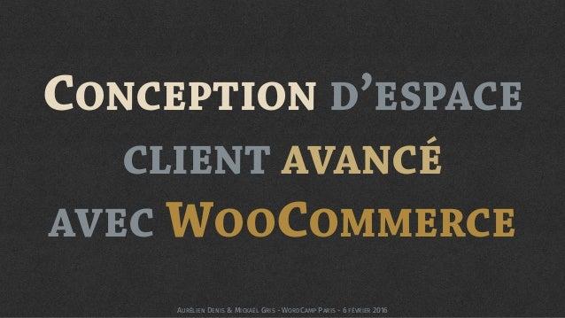 CONCEPTION D'ESPACE CLIENT AVANCÉ  AVEC WOOCOMMERCE AURÉLIEN DENIS & MICKAËL GRIS - WORDCAMP PARIS - 6 FÉVRIER 2016