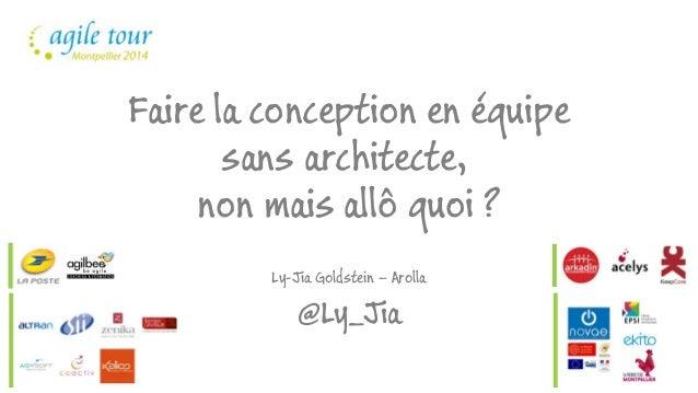 Faire la conception en équipe  sans architecte,  non mais allô quoi ?  Ly-Jia Goldstein – Arolla  @Ly_Jia