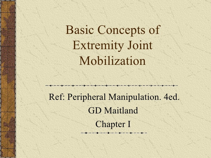 Basic Concepts of Extremity Joint Mobilization Ref: Peripheral Manipulation. 4ed. GD Maitland  Chapter I
