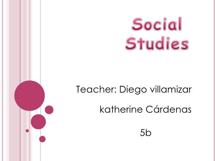 Social<br />Studies<br />Teacher: Diego villamizar<br />katherine Cárdenas<br />5b<br />