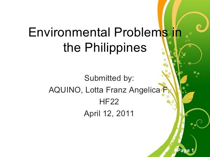 Environmental Problems in the Philippines Submitted by: AQUINO, Lotta Franz Angelica F. HF22 April 12, 2011