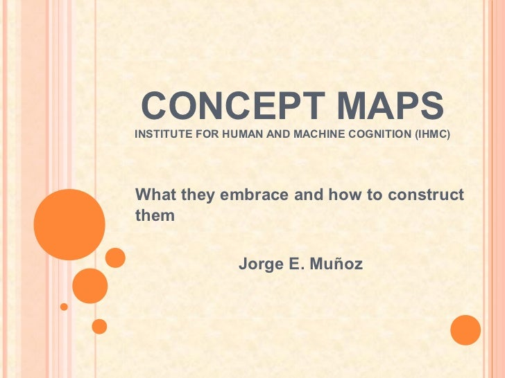 CONCEPT MAPSINSTITUTE FOR HUMAN AND MACHINE COGNITION (IHMC)What they embrace and how to constructthem               Jorge...