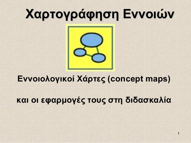 Xαρτογράφηση ΕννοιώνΕννοιολογικοί Χάρτες (concept maps)και οι εφαρμογές τους στη διδασκαλία                               ...