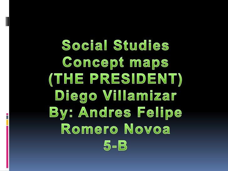 Social Studies<br />Concept maps<br />(THE PRESIDENT)<br />Diego Villamizar<br />By: Andres Felipe Romero Novoa<br />5-B<b...