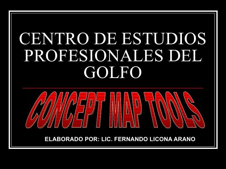 CENTRO DE ESTUDIOS PROFESIONALES DEL GOLFO ELABORADO POR: LIC. FERNANDO LICONA ARANO CONCEPT MAP TOOLS