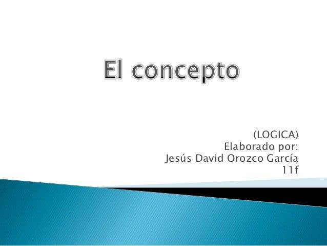 (LOGICA)           Elaborado por:Jesús David Orozco García                      11f