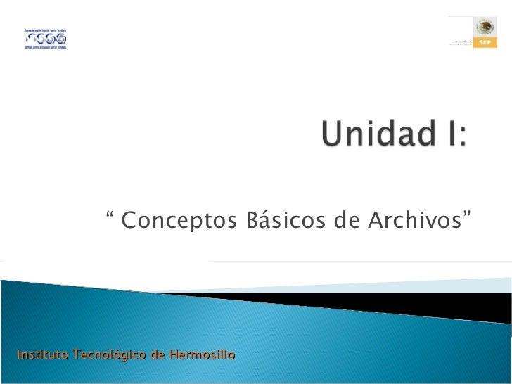 """""""  Conceptos Básicos de Archivos"""" Instituto Tecnológico de Hermosillo"""