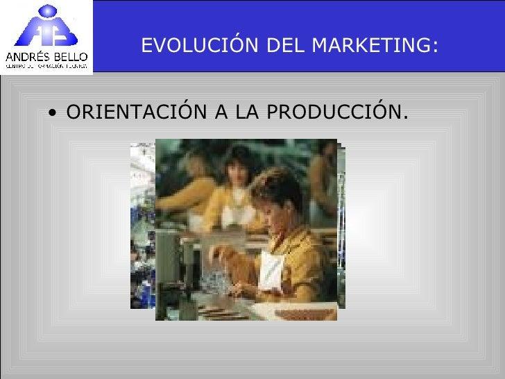 EVOLUCIÓN DEL MARKETING: <ul><li>ORIENTACIÓN A LA PRODUCCIÓN. </li></ul>