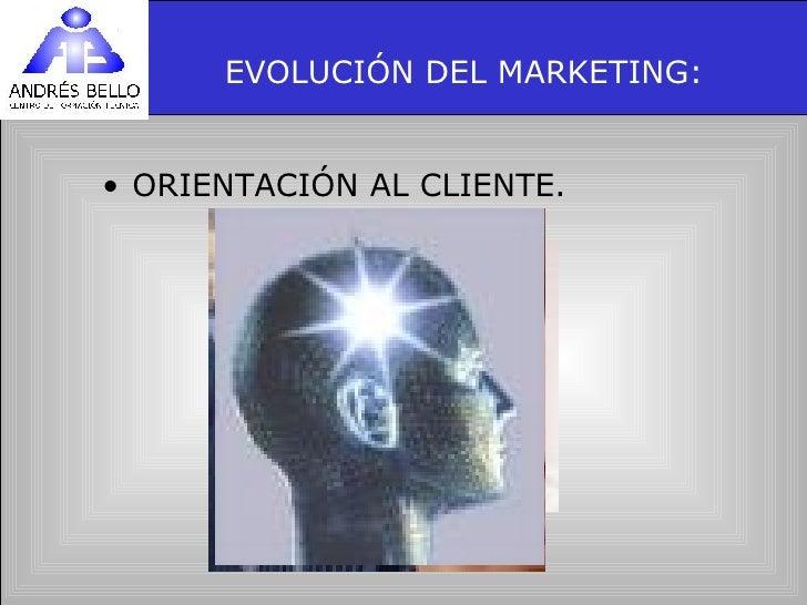 EVOLUCIÓN DEL MARKETING: <ul><li>ORIENTACIÓN AL CLIENTE. </li></ul>