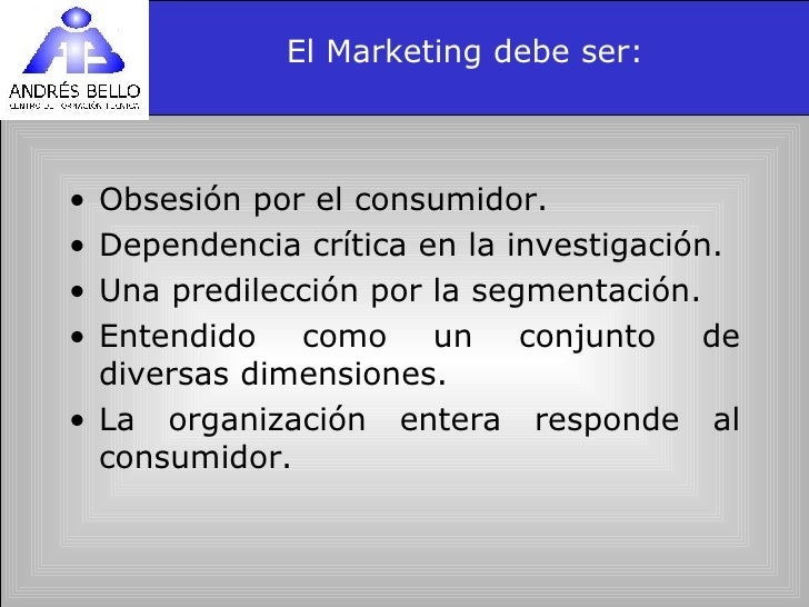 El Marketing debe ser: <ul><li>Obsesión por el consumidor. </li></ul><ul><li>Dependencia crítica en la investigación. </li...