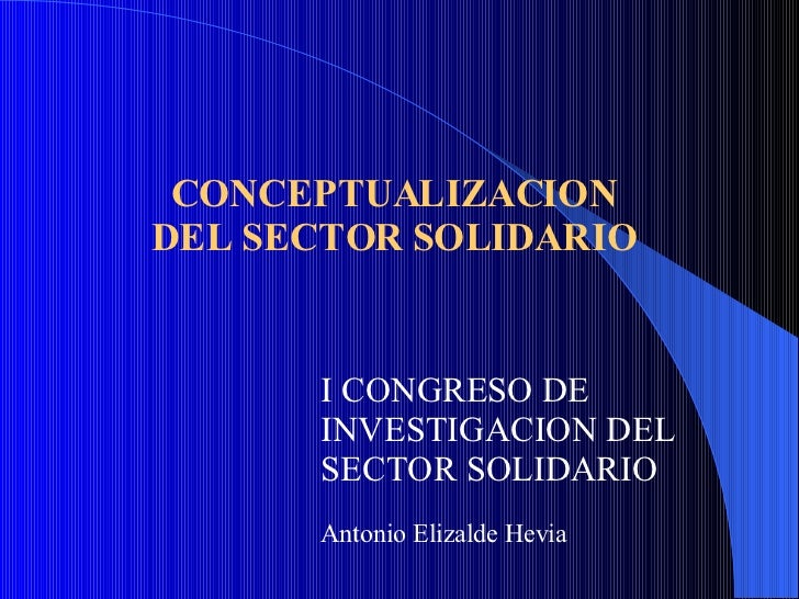 CONCEPTUALIZACION DEL SECTOR SOLIDARIO I CONGRESO DE INVESTIGACION DEL SECTOR SOLIDARIO Antonio Elizalde Hevia