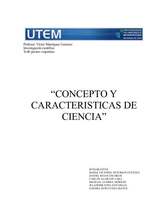 """Profesor: Víctor Manríquez CarrascoInvestigación científicaTc46 peritos vespertino        """"CONCEPTO Y     CARACTERISTICAS ..."""