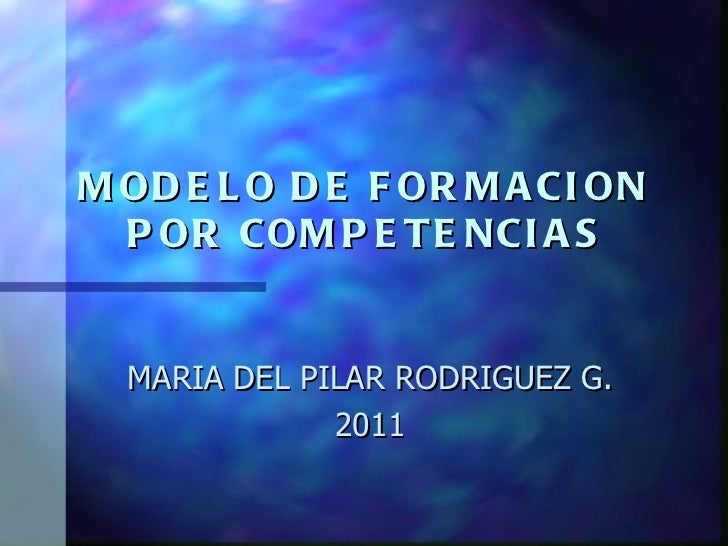 MODELO DE FORMACION POR COMPETENCIAS MARIA DEL PILAR RODRIGUEZ G. 2011