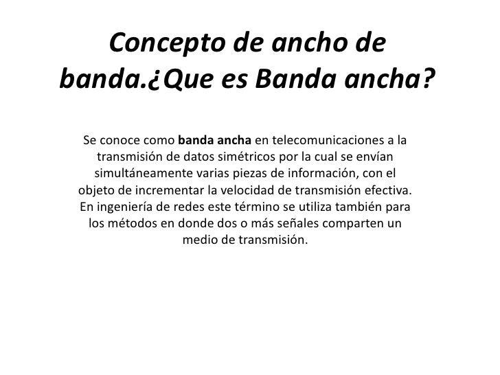 Concepto de ancho debanda.¿Que es Banda ancha?  Se conoce como banda ancha en telecomunicaciones a la     transmisión de d...