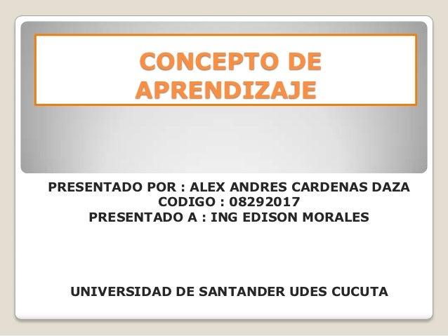 CONCEPTO DE          APRENDIZAJEPRESENTADO POR : ALEX ANDRES CARDENAS DAZA             CODIGO : 08292017     PRESENTADO A ...