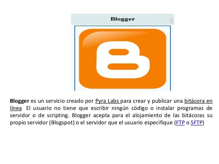 Blogger es un servicio creado por Pyra Labs para crear y publicar una bitácora enlínea. El usuario no tiene que escribir n...
