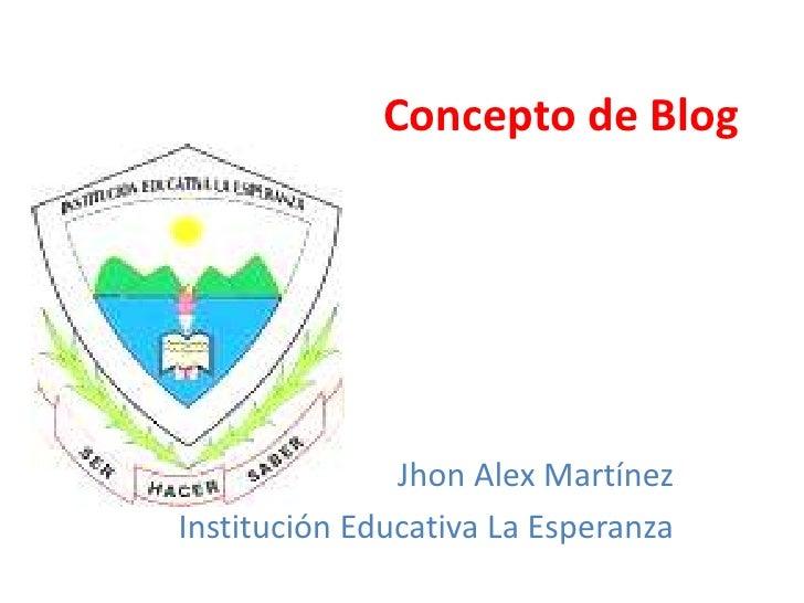 Concepto de Blog               Jhon Alex MartínezInstitución Educativa La Esperanza